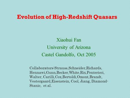 Evolution of High-Redshift Quasars Xiaohui Fan University of Arizona Castel Gandolfo, Oct 2005 Collaborators: Strauss,Schneider,Richards, Hennawi,Gunn,Becker,White,Rix,Pentericci,