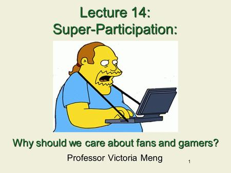 1 Lecture 14: Super-Participation: Professor Victoria Meng Why should we care about fans and gamers?
