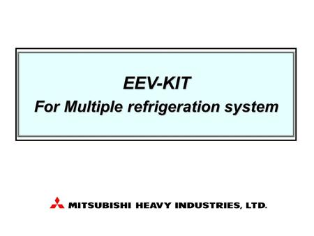 EEV-KIT For Multiple refrigeration system. Preliminary information, all of contents are subject to final confirmation by MHI 2 Contents 1. System summary.