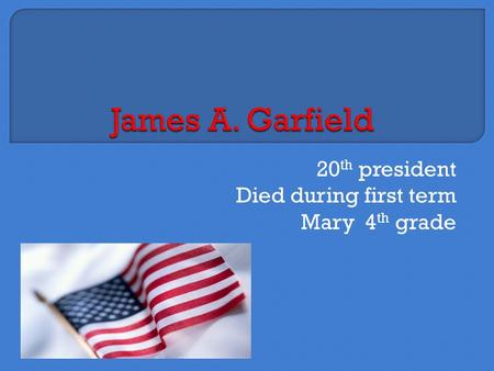 20 th president Died during first term Mary 4 th grade.