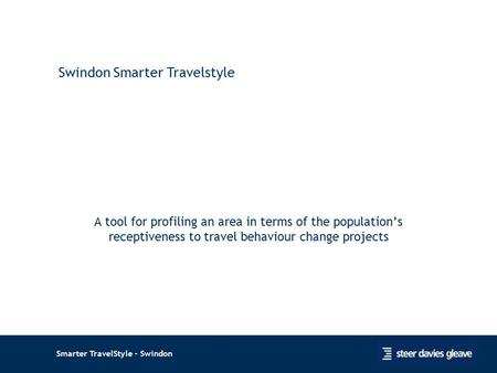 Smarter TravelStyle - Swindon A tool for profiling an area in terms of the population's receptiveness to travel behaviour change projects 1 Swindon Smarter.