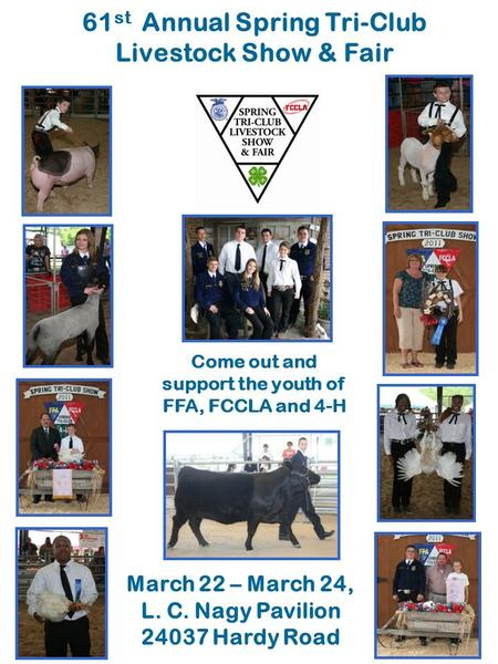 61 st Annual Spring Tri-Club Livestock Show & Fair Come out and support the youth of FFA, FCCLA and 4-H March 22 – March 24, L. C. Nagy Pavilion 24037.