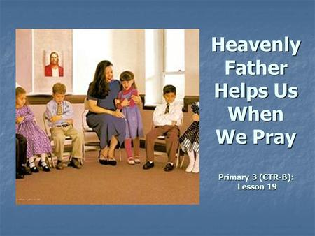 Heavenly Father Helps Us When We Pray Primary 3 (CTR-B): Lesson 19.