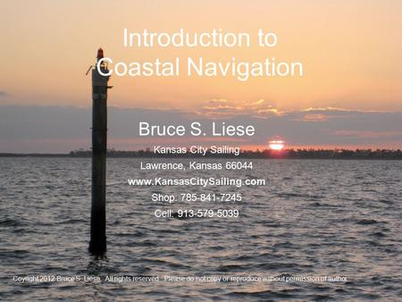 Introduction to Coastal Navigation Coyright 2012 Bruce S. Liese. All rights reserved. Please do not copy or reproduce without permission of author.