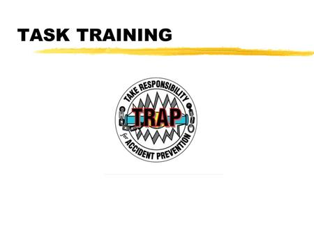 TASK TRAINING. zInadequate task training causes accidents and fatalities. zTask training is an important element of a TRAP program. zTask training is.
