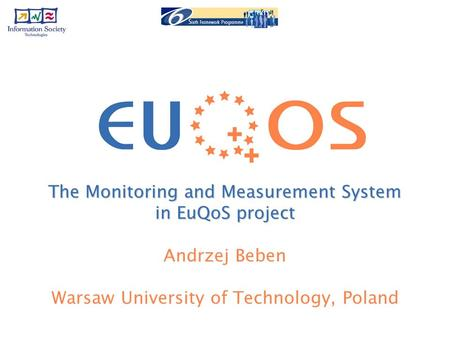 The Monitoring and Measurement System in EuQoS project Andrzej Beben Warsaw University of Technology, Poland.