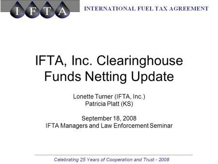 IFTA, Inc. Clearinghouse Funds Netting Update Lonette Turner (IFTA, Inc.) Patricia Platt (KS) September 18, 2008 IFTA Managers and Law Enforcement Seminar.