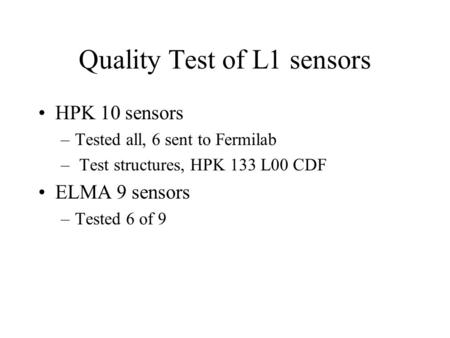Quality Test of L1 sensors HPK 10 sensors –Tested all, 6 sent to Fermilab – Test structures, HPK 133 L00 CDF ELMA 9 sensors –Tested 6 of 9.