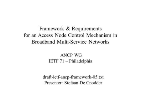 Framework & Requirements for an Access Node Control Mechanism in Broadband Multi-Service Networks ANCP WG IETF 71 – Philadelphia draft-ietf-ancp-framework-05.txt.