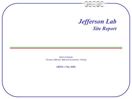 Jefferson Lab Site Report Kelvin Edwards Thomas Jefferson National Accelerator Facility HEPiX – Fall, 2005.