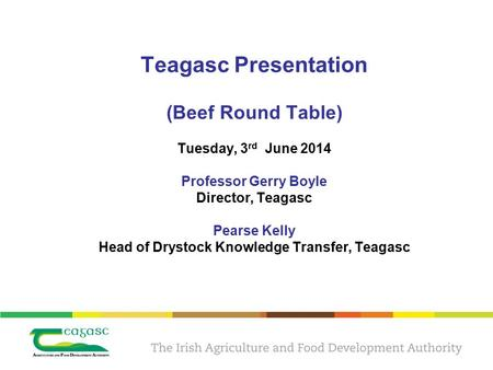 Teagasc Presentation (Beef Round Table) Tuesday, 3 rd June 2014 Professor Gerry Boyle Director, Teagasc Pearse Kelly Head of Drystock Knowledge Transfer,