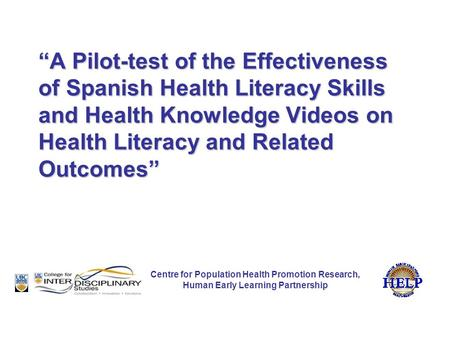 """A Pilot-test of the Effectiveness of Spanish Health Literacy Skills and Health Knowledge Videos on Health Literacy and Related Outcomes"" Centre for Population."