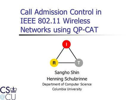 Call Admission Control in IEEE 802.11 Wireless Networks using QP-CAT Sangho Shin Henning Schulzrinne Department of Computer Science Columbia University.