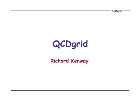 UKQCD QCDgrid Richard Kenway. UKQCD Nov 2001QCDgrid2 why build a QCD grid? the computational problem is too big for current computers –configuration generation.