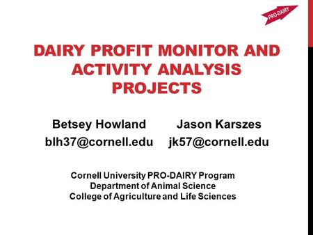 DAIRY PROFIT MONITOR AND ACTIVITY ANALYSIS PROJECTS Betsey Howland Cornell University PRO-DAIRY Program Department of Animal Science.