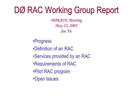 DØ RAC Working Group Report Progress Definition of an RAC Services provided by an RAC Requirements of RAC Pilot RAC program Open Issues DØRACE Meeting.