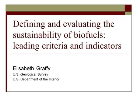 Defining and evaluating the sustainability of biofuels: leading criteria and indicators Elisabeth Graffy U.S. Geological Survey U.S. Department of the.