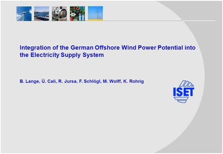 Integration of the German Offshore Wind Power Potential into the Electricity Supply System B. Lange, Ü. Cali, R. Jursa, F. Schlögl, M. Wolff, K. Rohrig.