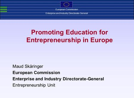 Promoting Education for Entrepreneurship in Europe Maud Skäringer European Commission Enterprise and Industry Directorate-General Entrepreneurship Unit.