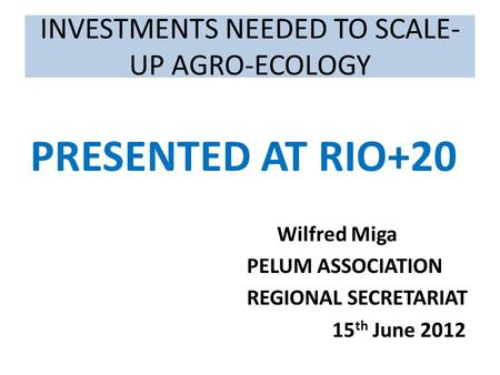 INVESTMENTS NEEDED TO SCALE- UP AGRO-ECOLOGY PRESENTED AT RIO+20 Wilfred Miga PELUM ASSOCIATION REGIONAL SECRETARIAT 15 th June 2012.