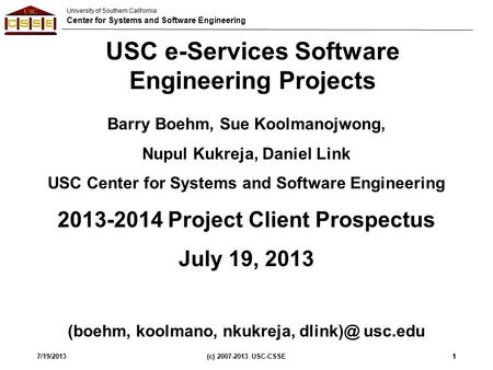 University of Southern California Center for Systems and Software Engineering 7/19/2013(c) 2007-2013 USC-CSSE11 USC e-Services Software Engineering Projects.