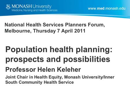 Www.med.monash.edu National Health Services Planners Forum, Melbourne, Thursday 7 April 2011 Population health planning: prospects and possibilities Professor.