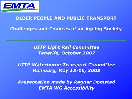 OLDER PEOPLE AND PUBLIC TRANSPORT Challenges and Chances of an Ageing Society UITP Light Rail Committee Tenerife, October 2007 UITP Waterborne Transport.