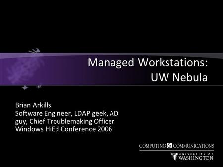 Brian Arkills Software Engineer, LDAP geek, AD guy, Chief Troublemaking Officer Windows HiEd Conference 2006 Managed Workstations: UW Nebula.