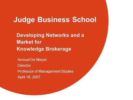Judge Business School Developing Networks and a Market for Knowledge Brokerage Arnoud De Meyer Director Professor of Management Studies April 18, 2007.