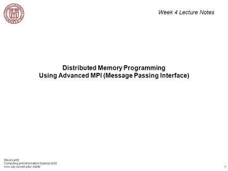 Steve Lantz Computing and Information Science 4205 www.cac.cornell.edu/~slantz 1 Distributed Memory Programming Using Advanced MPI (Message Passing Interface)