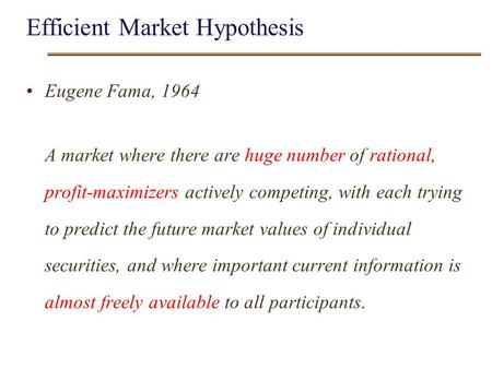 EMH- 0 Efficient Market Hypothesis Eugene Fama, 1964 A market where there are huge number of rational, profit-maximizers actively competing, with each.