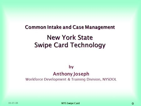 03-01-06 NYS Swipe Card 0 Common Intake and Case Management New York State Swipe Card Technology by Anthony Joseph Workforce Development & Training Division,