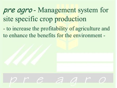Pre agro - Management system for site specific crop production - to increase the profitability of agriculture and to enhance the benefits for the environment.