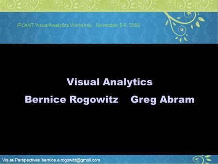 Visual Perspectives iPLANT Visual Analytics Workshop November 5-6, 2009 ;lk Visual Analytics Bernice Rogowitz Greg Abram.