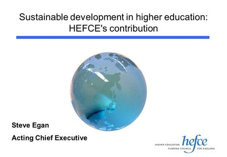 Sustainable development in higher education: HEFCE's contribution Steve Egan Acting Chief Executive.