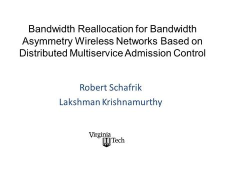 Bandwidth Reallocation for Bandwidth Asymmetry Wireless Networks Based on Distributed Multiservice Admission Control Robert Schafrik Lakshman Krishnamurthy.