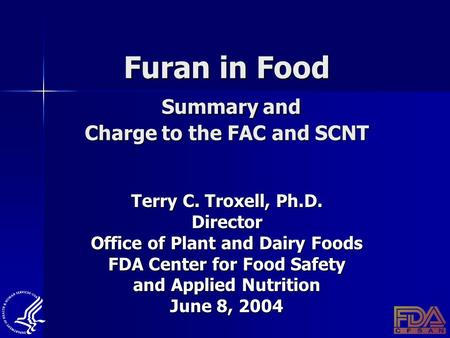 Furan in Food Summary and Charge to the FAC and SCNT Terry C. Troxell, Ph.D. Director Office of Plant and Dairy Foods FDA Center for Food Safety and Applied.