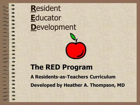 Resident Educator Development The RED Program A Residents-as-Teachers Curriculum Developed by Heather A. Thompson, MD.