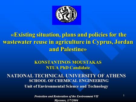1 «Existing situation, plans and policies for the wastewater reuse in agriculture in Cyprus, Jordan and Palestine» KONSTANTINOS MOUSTAKAS NTUA PhD Candidate.