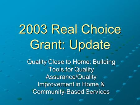 2003 Real Choice Grant: Update Quality Close to Home: Building Tools for Quality Assurance/Quality Improvement in Home & Community-Based Services.