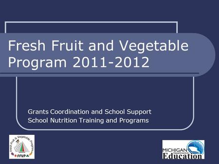 Fresh Fruit and Vegetable Program 2011-2012 Grants Coordination and School Support School Nutrition Training and Programs.
