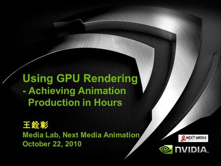 Using GPU Rendering - Achieving Animation Production in Hours 王銓彰 Media Lab, Next Media Animation October 22, 2010.