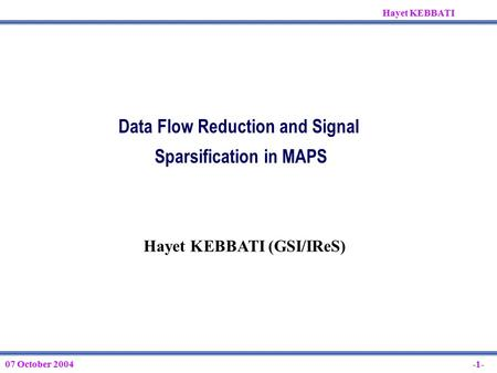 07 October 2004 Hayet KEBBATI -1- Data Flow Reduction and Signal Sparsification in MAPS Hayet KEBBATI (GSI/IReS)