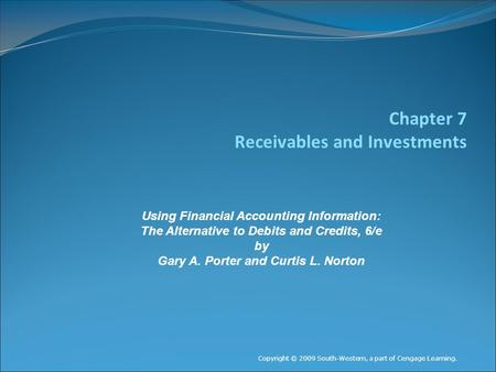 Chapter 7 Receivables and Investments Copyright © 2009 South-Western, a part of Cengage Learning. Using Financial Accounting Information: The Alternative.