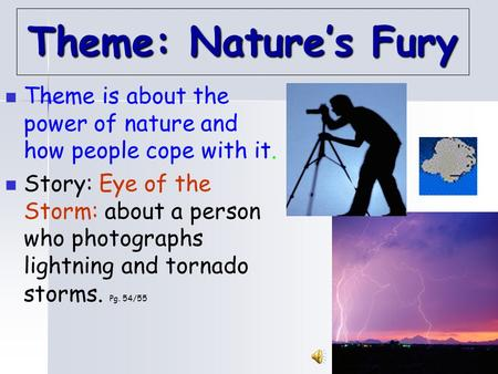 1 Theme: Nature's Fury Theme is about the power of nature and how people cope with it. Story: Eye of the Storm: about a person who photographs lightning.