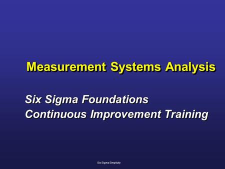 Measurement Systems Analysis Six Sigma Foundations Continuous Improvement Training Six Sigma Foundations Continuous Improvement Training Six Sigma Simplicity.