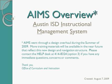 AIMS Overview* AIMS Overview* Austin ISD Instructional Management System Created: August 7, 2009 * AIMS went through a design overhaul during the Summer.