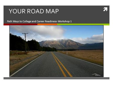  YOUR ROAD MAP Path Ways to College and Career Readiness- Workshop 1.