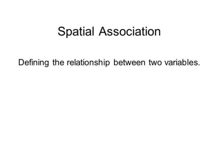 Spatial Association Defining the relationship between two variables.