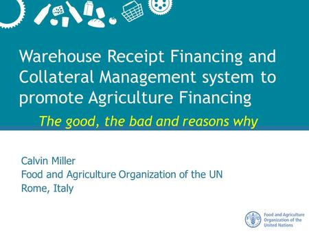 Warehouse Receipt Financing and Collateral Management system to promote Agriculture Financing Calvin Miller Food and Agriculture Organization of the UN.